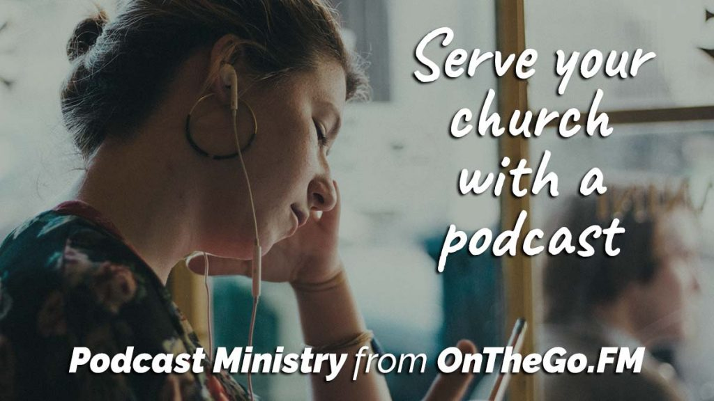 Serve your church with a podcast. Podcast Ministry from OnTheGo.FM